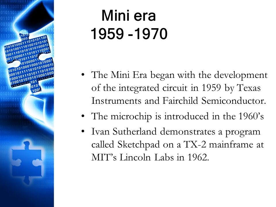Mini era 1959 -1970 The Mini Era began with the development of the integrated circuit in 1959 by Texas Instruments and Fairchild Semiconductor. The mi