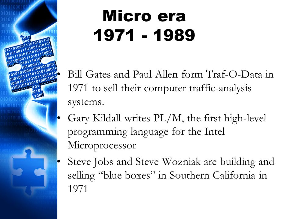 Micro era 1971 - 1989 Bill Gates and Paul Allen form Traf-O-Data in 1971 to sell their computer traffic-analysis systems. Gary Kildall writes PL/M, th