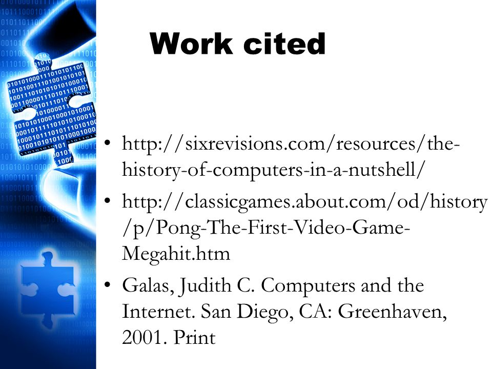 Work cited http://sixrevisions.com/resources/the- history-of-computers-in-a-nutshell/ http://classicgames.about.com/od/history /p/Pong-The-First-Video