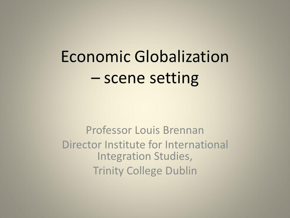 Economic Globalization – scene setting Professor Louis Brennan Director Institute for International Integration Studies, Trinity College Dublin