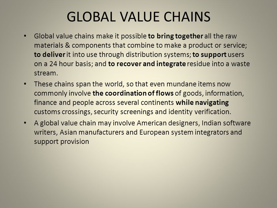 GLOBAL VALUE CHAINS Global value chains make it possible to bring together all the raw materials & components that combine to make a product or service; to deliver it into use through distribution systems; to support users on a 24 hour basis; and to recover and integrate residue into a waste stream.
