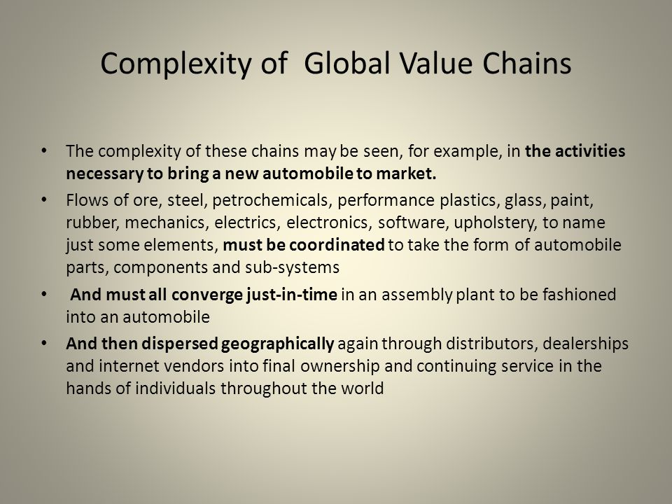 Complexity of Global Value Chains The complexity of these chains may be seen, for example, in the activities necessary to bring a new automobile to market.