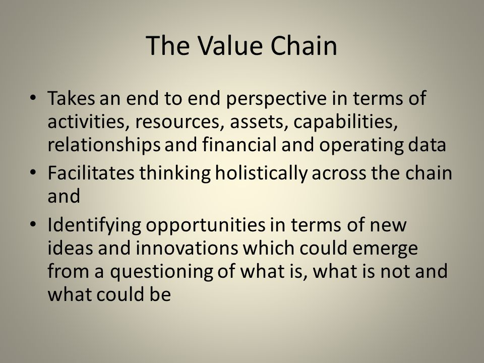 The Value Chain Takes an end to end perspective in terms of activities, resources, assets, capabilities, relationships and financial and operating data Facilitates thinking holistically across the chain and Identifying opportunities in terms of new ideas and innovations which could emerge from a questioning of what is, what is not and what could be