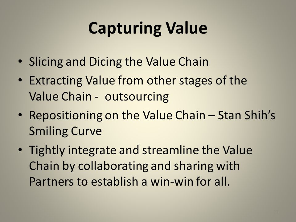 21 Capturing Value Slicing and Dicing the Value Chain Extracting Value from other stages of the Value Chain - outsourcing Repositioning on the Value Chain – Stan Shih's Smiling Curve Tightly integrate and streamline the Value Chain by collaborating and sharing with Partners to establish a win-win for all.