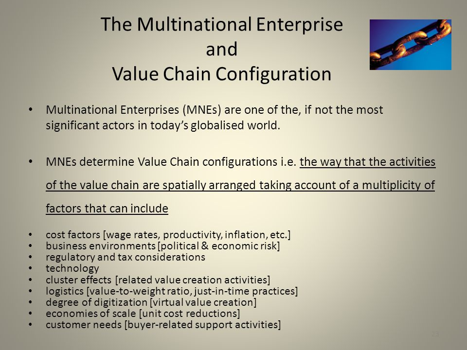 23 The Multinational Enterprise and Value Chain Configuration Multinational Enterprises (MNEs) are one of the, if not the most significant actors in today's globalised world.