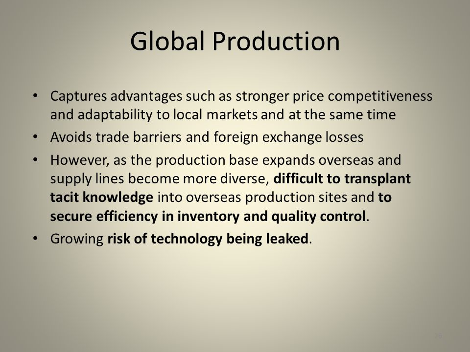Global Production Captures advantages such as stronger price competitiveness and adaptability to local markets and at the same time Avoids trade barriers and foreign exchange losses However, as the production base expands overseas and supply lines become more diverse, difficult to transplant tacit knowledge into overseas production sites and to secure efficiency in inventory and quality control.