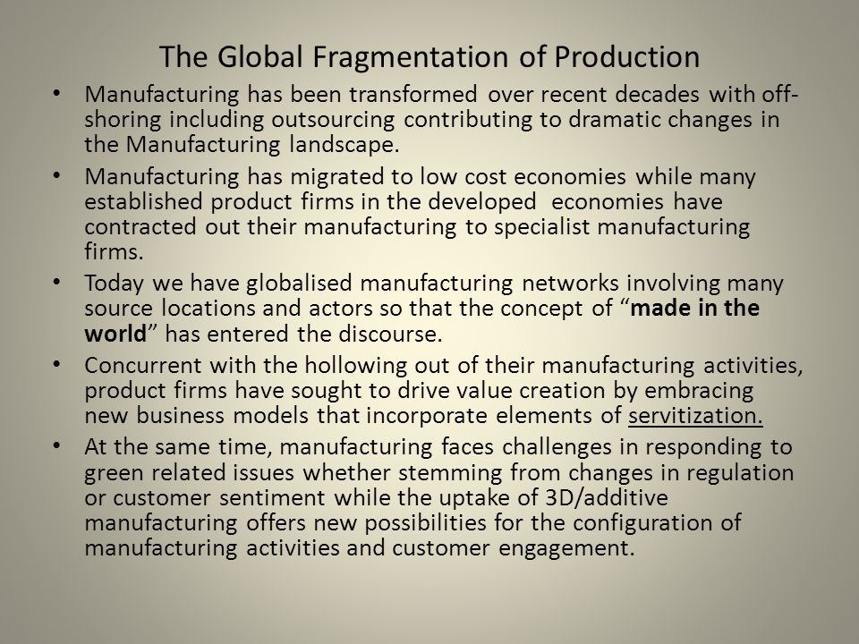 The Global Fragmentation of Production Manufacturing has been transformed over recent decades with off- shoring including outsourcing contributing to dramatic changes in the Manufacturing landscape.