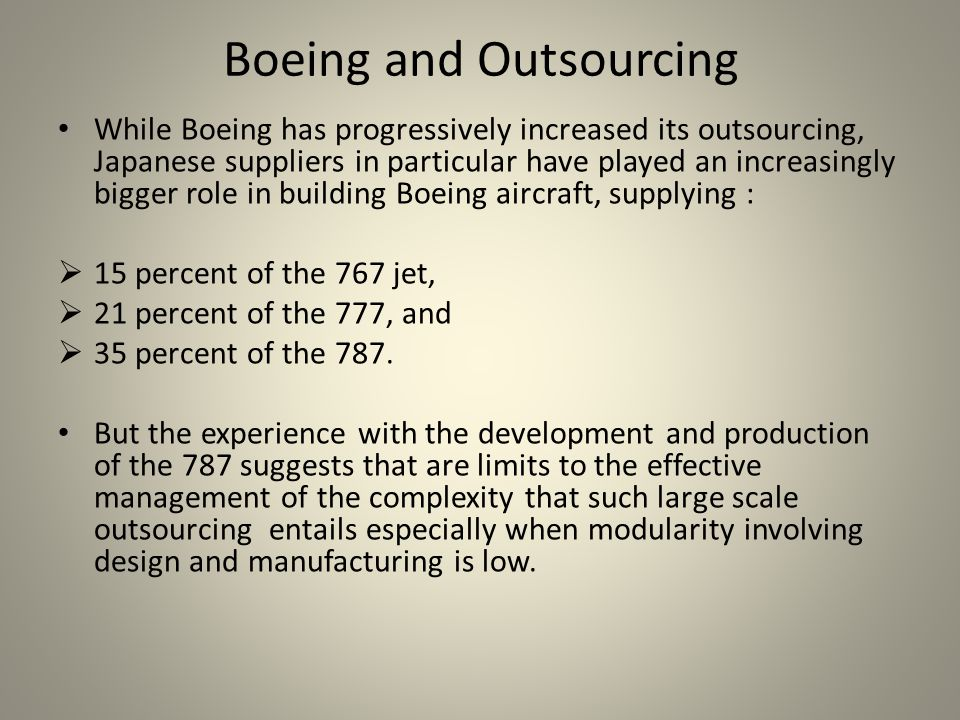 Boeing and Outsourcing While Boeing has progressively increased its outsourcing, Japanese suppliers in particular have played an increasingly bigger role in building Boeing aircraft, supplying :  15 percent of the 767 jet,  21 percent of the 777, and  35 percent of the 787.