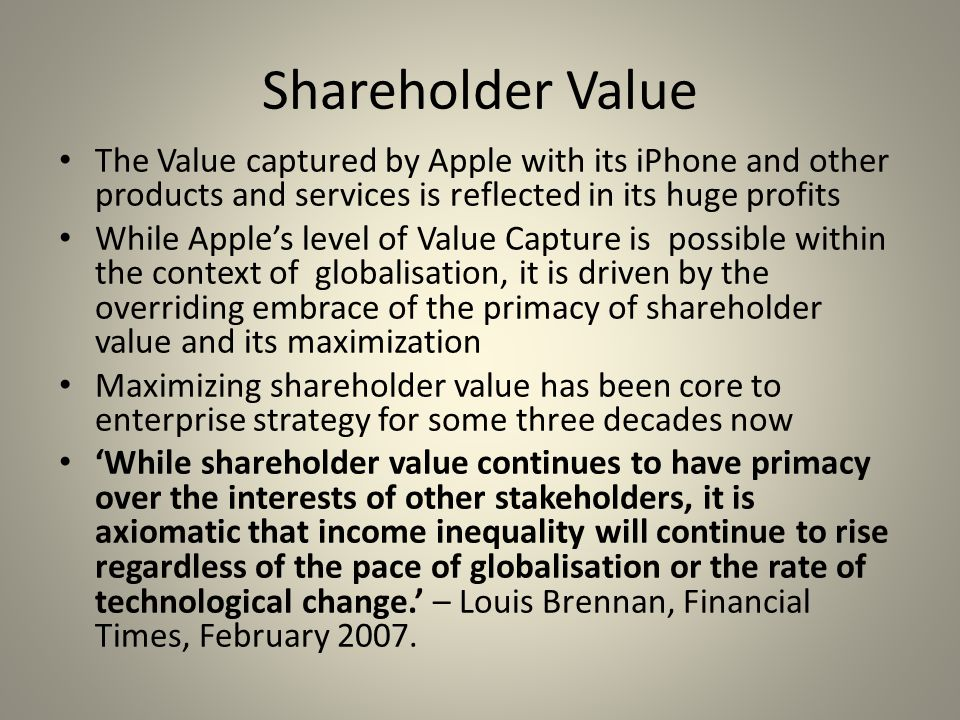 Shareholder Value The Value captured by Apple with its iPhone and other products and services is reflected in its huge profits While Apple's level of Value Capture is possible within the context of globalisation, it is driven by the overriding embrace of the primacy of shareholder value and its maximization Maximizing shareholder value has been core to enterprise strategy for some three decades now 'While shareholder value continues to have primacy over the interests of other stakeholders, it is axiomatic that income inequality will continue to rise regardless of the pace of globalisation or the rate of technological change.' – Louis Brennan, Financial Times, February 2007.