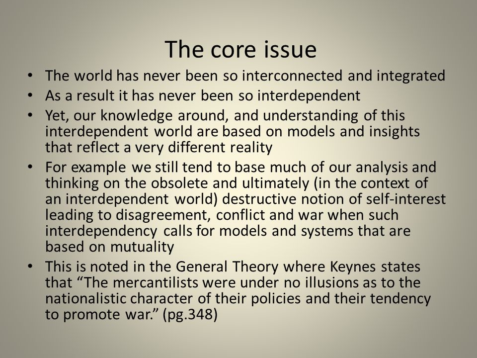 The core issue The world has never been so interconnected and integrated As a result it has never been so interdependent Yet, our knowledge around, and understanding of this interdependent world are based on models and insights that reflect a very different reality For example we still tend to base much of our analysis and thinking on the obsolete and ultimately (in the context of an interdependent world) destructive notion of self-interest leading to disagreement, conflict and war when such interdependency calls for models and systems that are based on mutuality This is noted in the General Theory where Keynes states that The mercantilists were under no illusions as to the nationalistic character of their policies and their tendency to promote war. (pg.348)