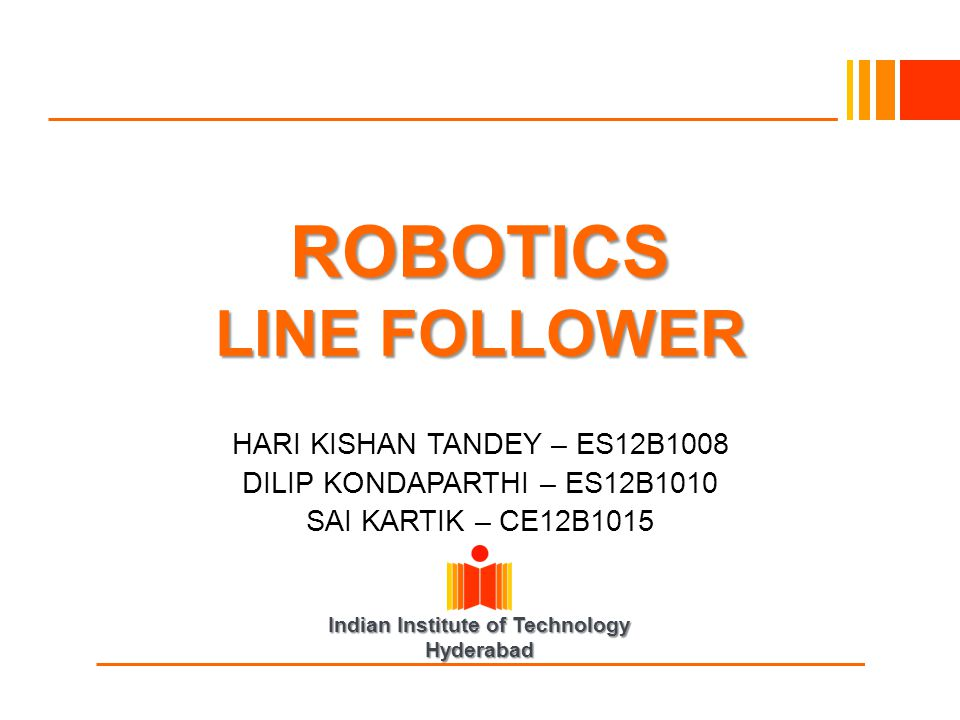 Indian Institute of Technology Hyderabad ROBOTICS LINE FOLLOWER HARI KISHAN TANDEY – ES12B1008 DILIP KONDAPARTHI – ES12B1010 SAI KARTIK – CE12B1015