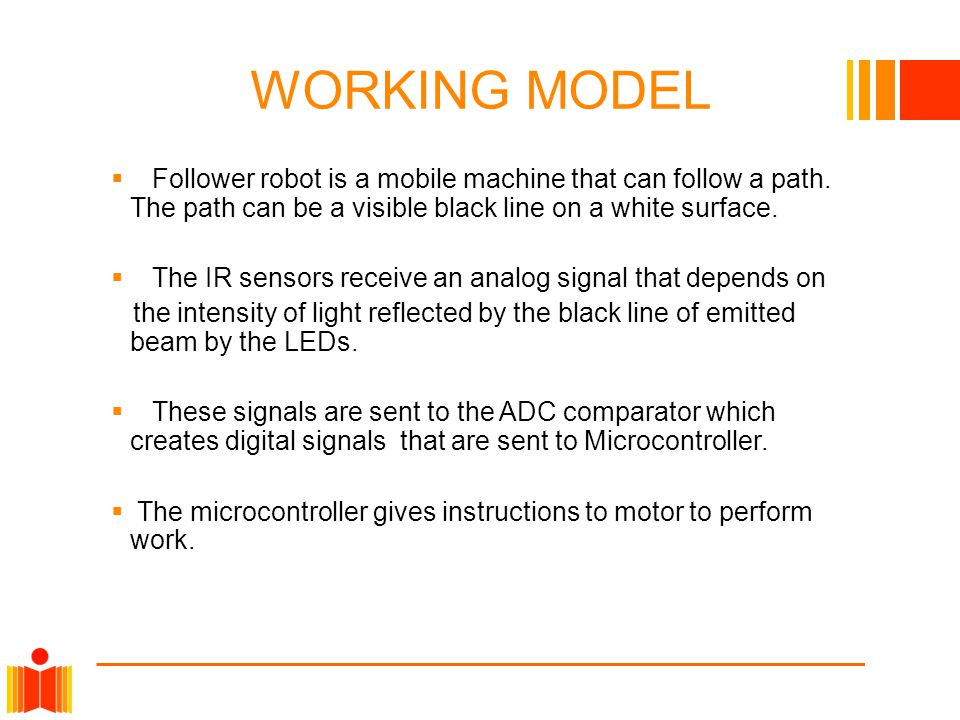 WORKING MODEL  Follower robot is a mobile machine that can follow a path.