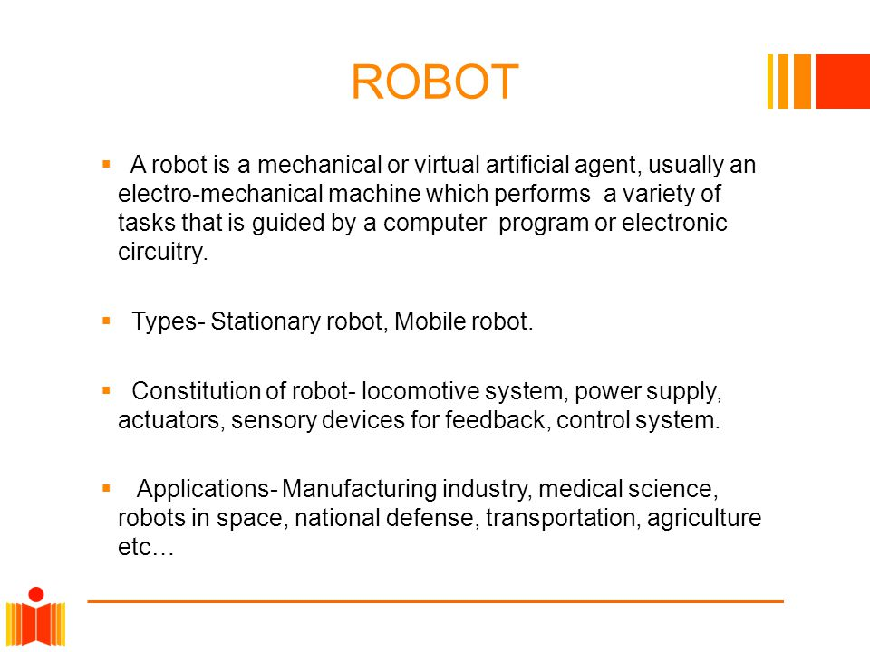 ROBOT  A robot is a mechanical or virtual artificial agent, usually an electro-mechanical machine which performs a variety of tasks that is guided by a computer program or electronic circuitry.