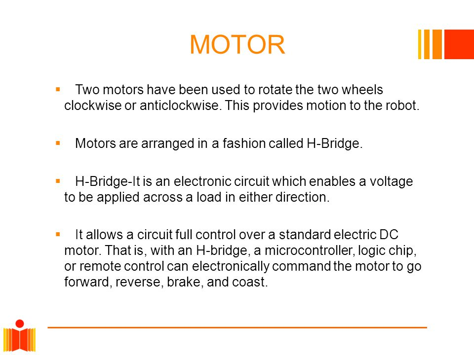MOTOR  Two motors have been used to rotate the two wheels clockwise or anticlockwise. This provides motion to the robot.  Motors are arranged in a f