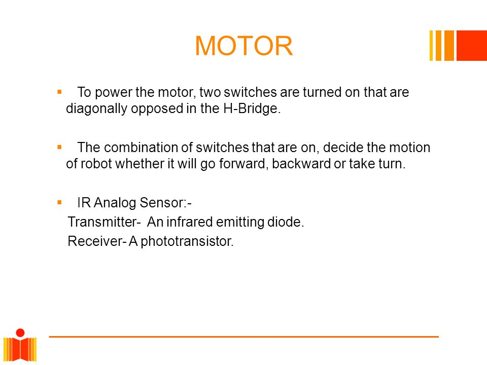 MOTOR  To power the motor, two switches are turned on that are diagonally opposed in the H-Bridge.