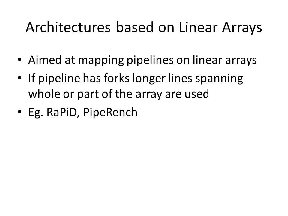 Architectures based on Linear Arrays Aimed at mapping pipelines on linear arrays If pipeline has forks longer lines spanning whole or part of the array are used Eg.