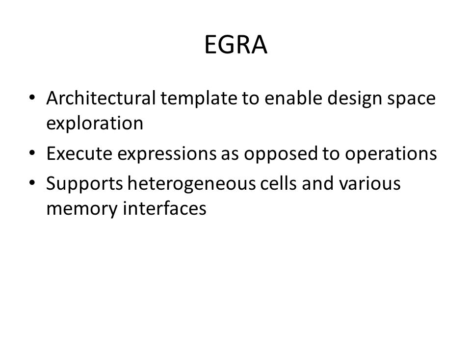 EGRA Architectural template to enable design space exploration Execute expressions as opposed to operations Supports heterogeneous cells and various m