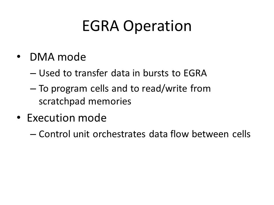 EGRA Operation DMA mode – Used to transfer data in bursts to EGRA – To program cells and to read/write from scratchpad memories Execution mode – Control unit orchestrates data flow between cells