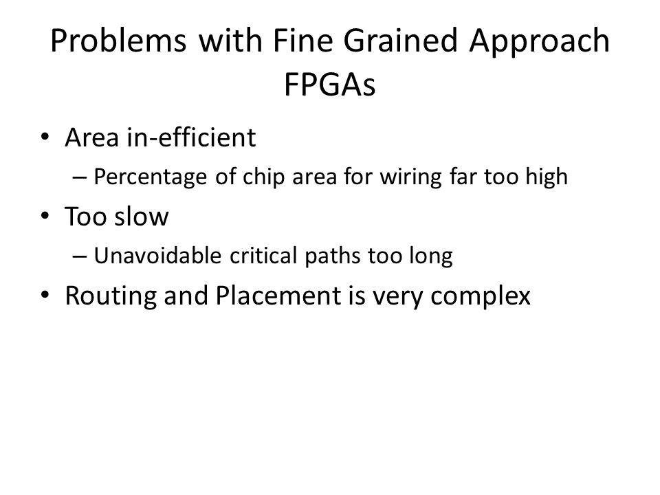 Problems with Fine Grained Approach FPGAs Area in-efficient – Percentage of chip area for wiring far too high Too slow – Unavoidable critical paths too long Routing and Placement is very complex