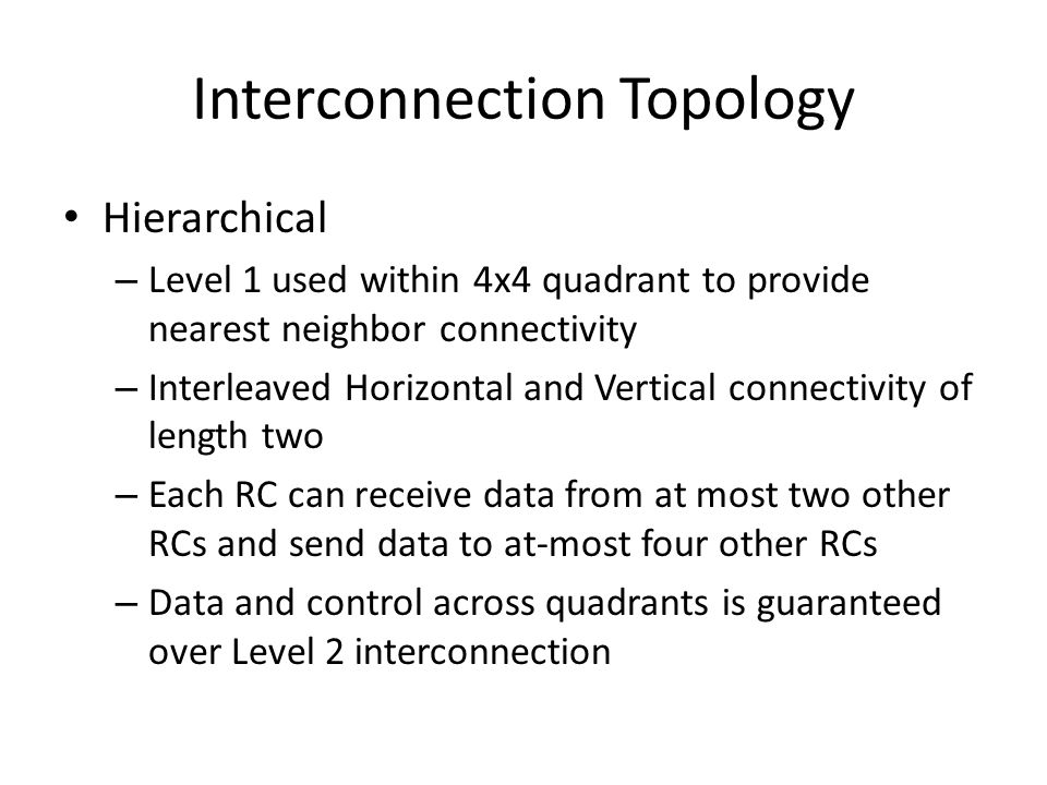 Interconnection Topology Hierarchical – Level 1 used within 4x4 quadrant to provide nearest neighbor connectivity – Interleaved Horizontal and Vertical connectivity of length two – Each RC can receive data from at most two other RCs and send data to at-most four other RCs – Data and control across quadrants is guaranteed over Level 2 interconnection