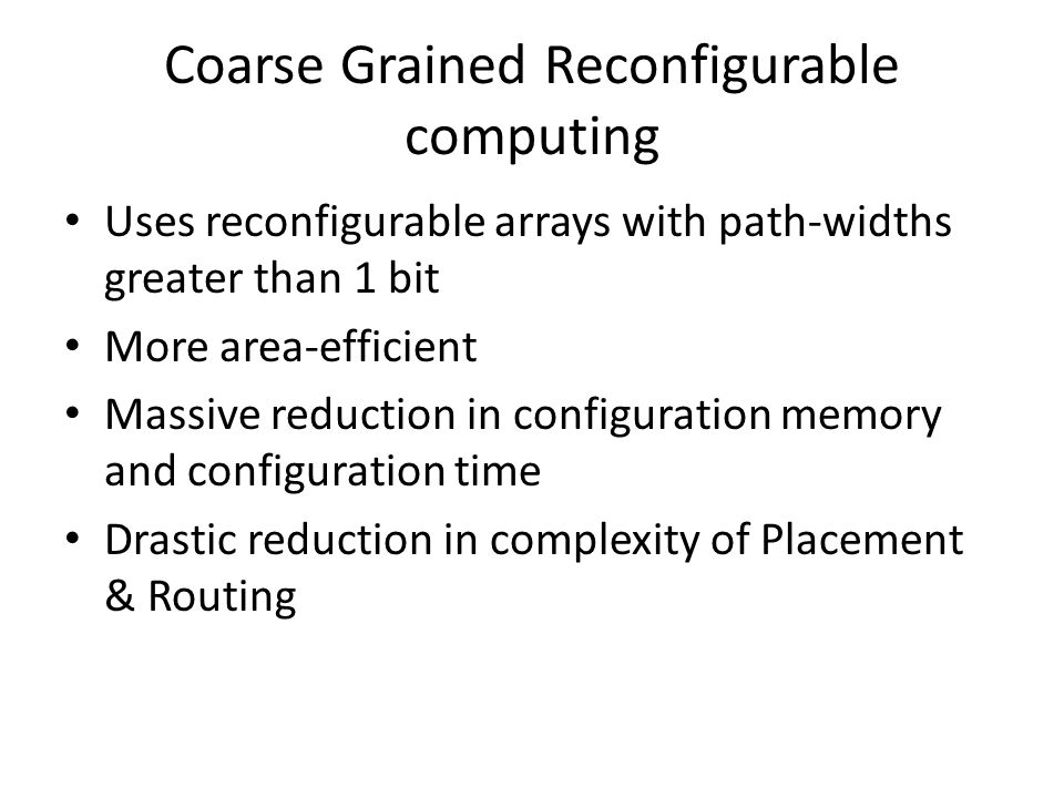 Coarse Grained Reconfigurable computing Uses reconfigurable arrays with path-widths greater than 1 bit More area-efficient Massive reduction in configuration memory and configuration time Drastic reduction in complexity of Placement & Routing