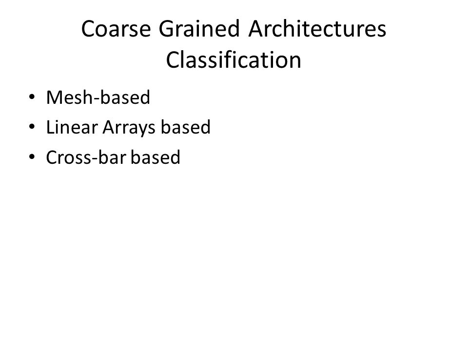 Coarse Grained Architectures Classification Mesh-based Linear Arrays based Cross-bar based