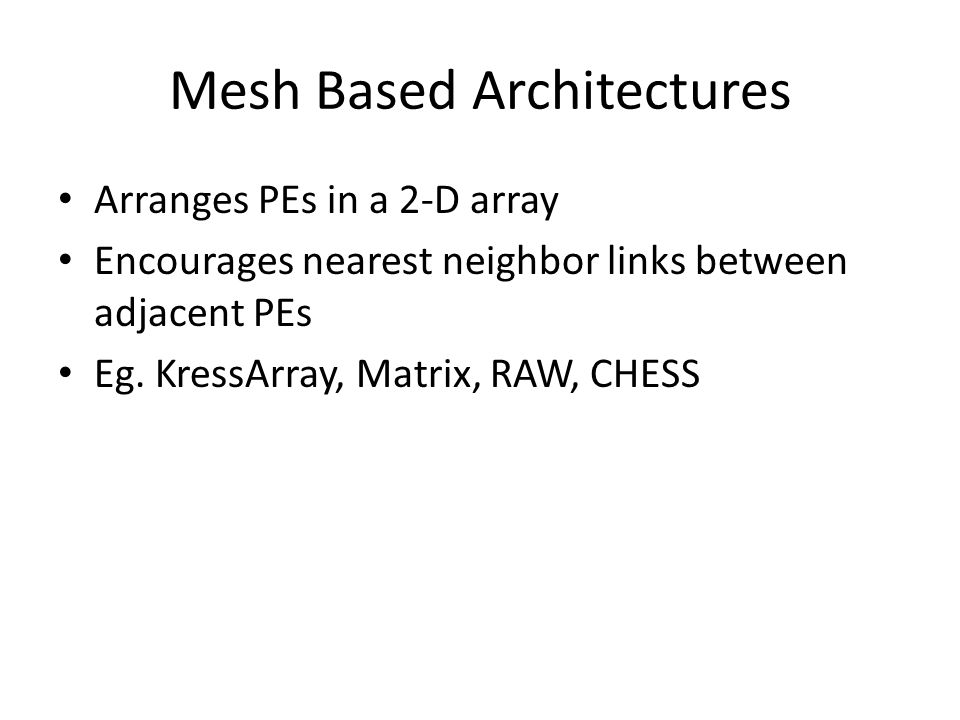 Mesh Based Architectures Arranges PEs in a 2-D array Encourages nearest neighbor links between adjacent PEs Eg.