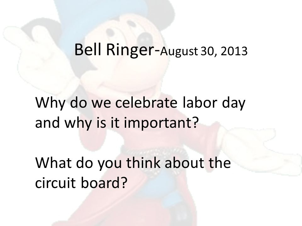 Bell Ringer- August 30, 2013 Why do we celebrate labor day and why is it important? What do you think about the circuit board?