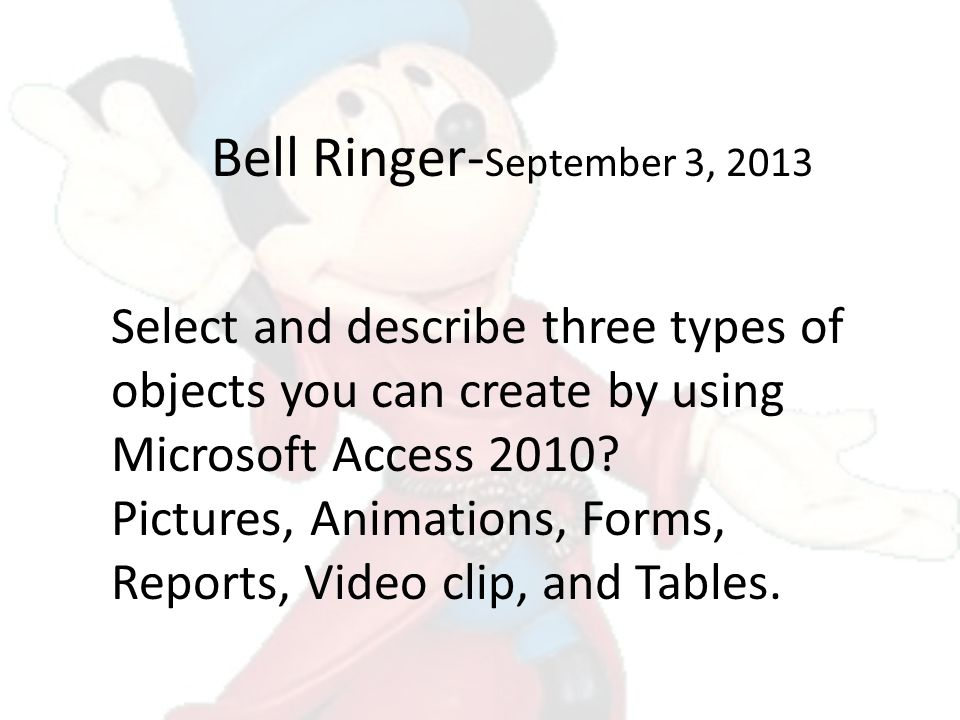 Bell Ringer- September 3, 2013 Select and describe three types of objects you can create by using Microsoft Access 2010? Pictures, Animations, Forms,