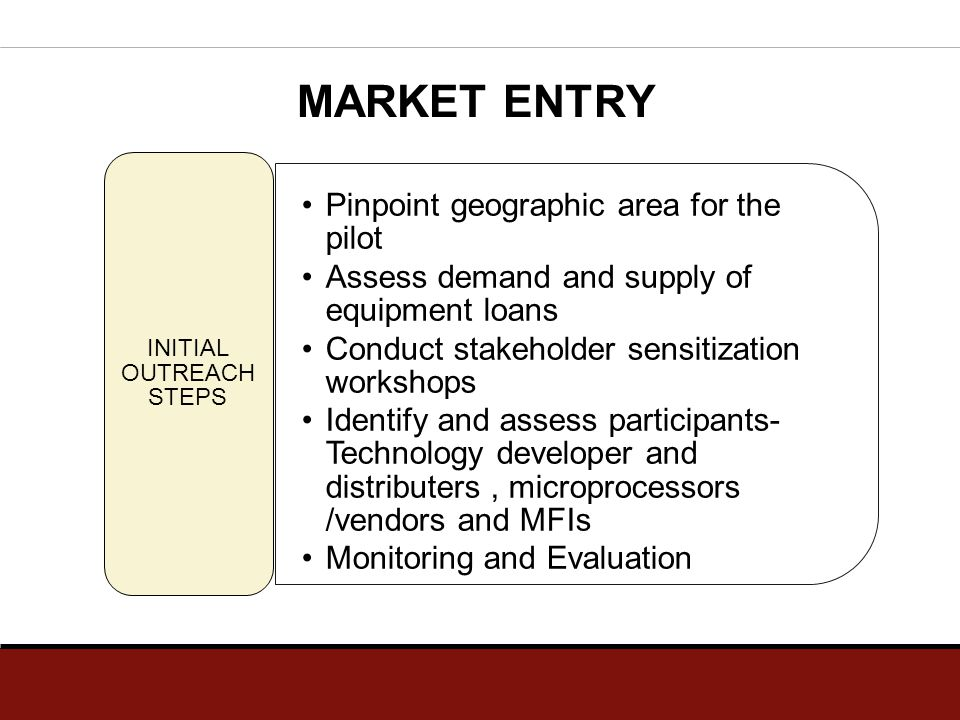 MARKET ENTRY Pinpoint geographic area for the pilot Assess demand and supply of equipment loans Conduct stakeholder sensitization workshops Identify a