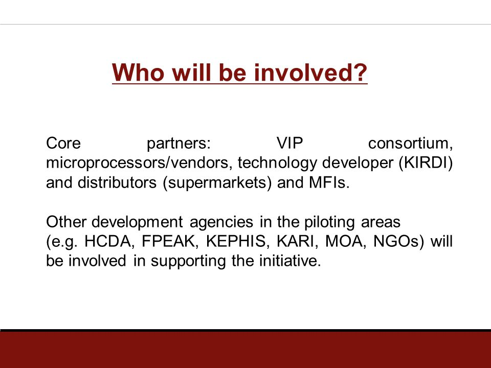 Who will be involved? Core partners: VIP consortium, microprocessors/vendors, technology developer (KIRDI) and distributors (supermarkets) and MFIs. O