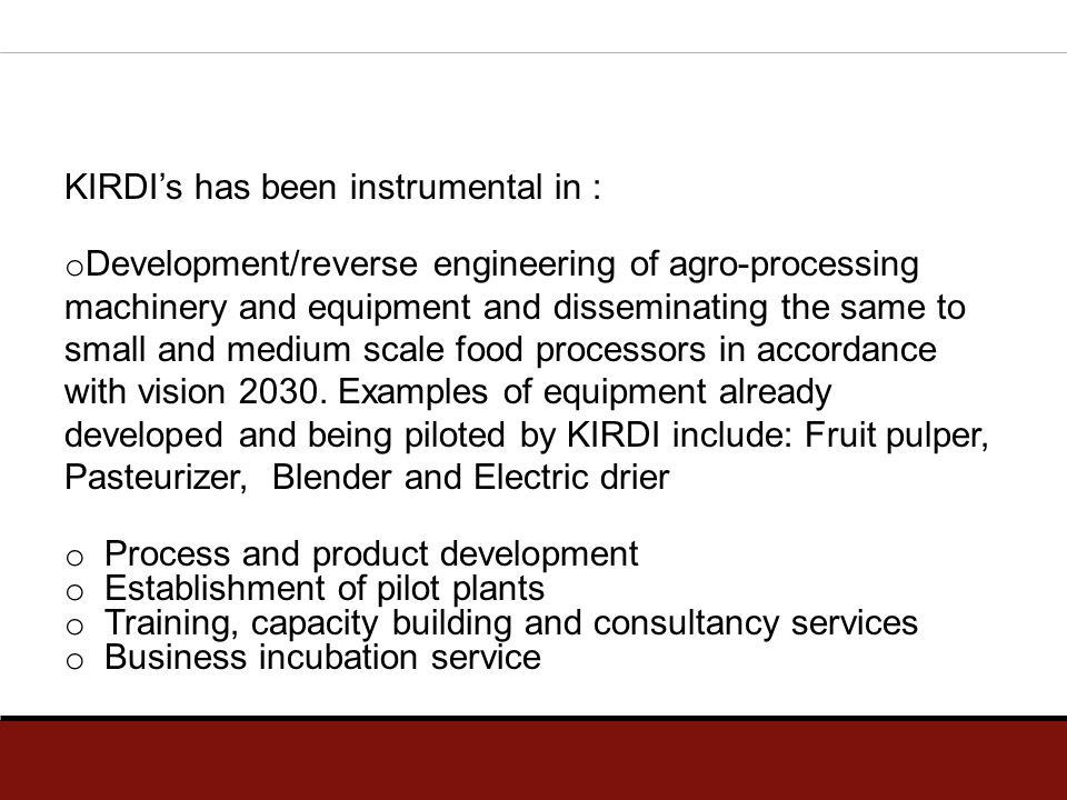 KIRDI's has been instrumental in : o Development/reverse engineering of agro-processing machinery and equipment and disseminating the same to small an