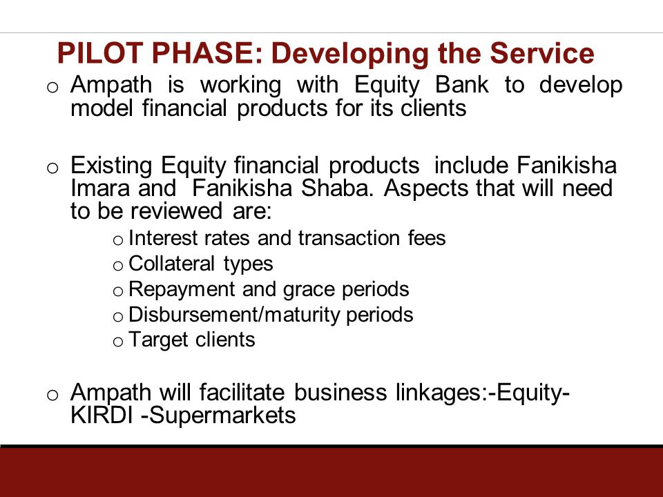 PILOT PHASE: Developing the Service o Ampath is working with Equity Bank to develop model financial products for its clients o Existing Equity financi
