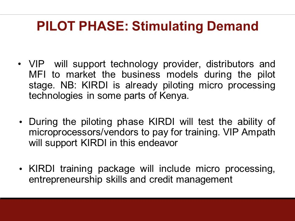 PILOT PHASE: Stimulating Demand VIP will support technology provider, distributors and MFI to market the business models during the pilot stage. NB: K