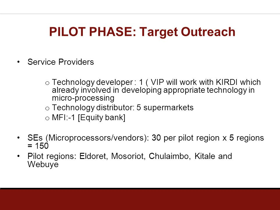 PILOT PHASE: Target Outreach Service Providers o Technology developer : 1 ( VIP will work with KIRDI which already involved in developing appropriate