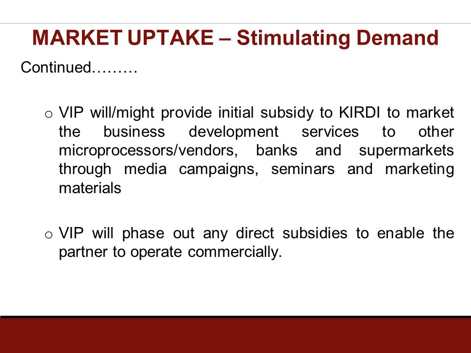 Continued……… o VIP will/might provide initial subsidy to KIRDI to market the business development services to other microprocessors/vendors, banks and