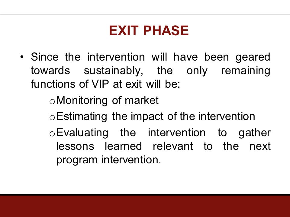 EXIT PHASE Since the intervention will have been geared towards sustainably, the only remaining functions of VIP at exit will be: o Monitoring of mark