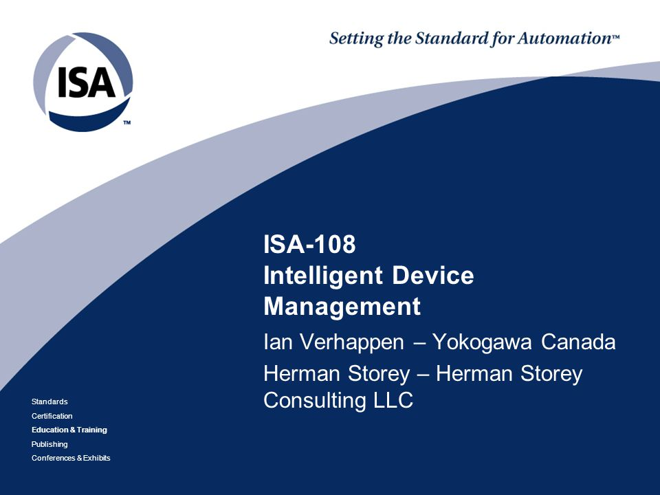 IEC Plenary 2012 September 26, 2012 Orlando, FL Standards Certification Education & Training Publishing Conferences & Exhibits ISA-108 Intelligent Device Management Ian Verhappen – Yokogawa Canada Herman Storey – Herman Storey Consulting LLC