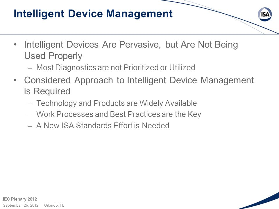 IEC Plenary 2012 September 26, 2012 Orlando, FL Intelligent Device Management Intelligent Devices Are Pervasive, but Are Not Being Used Properly –Most Diagnostics are not Prioritized or Utilized Considered Approach to Intelligent Device Management is Required –Technology and Products are Widely Available –Work Processes and Best Practices are the Key –A New ISA Standards Effort is Needed