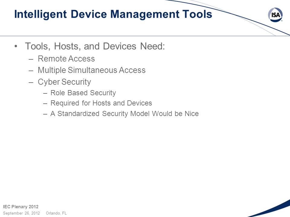 IEC Plenary 2012 September 26, 2012 Orlando, FL Intelligent Device Management Tools Tools, Hosts, and Devices Need: –Remote Access –Multiple Simultaneous Access –Cyber Security –Role Based Security –Required for Hosts and Devices –A Standardized Security Model Would be Nice