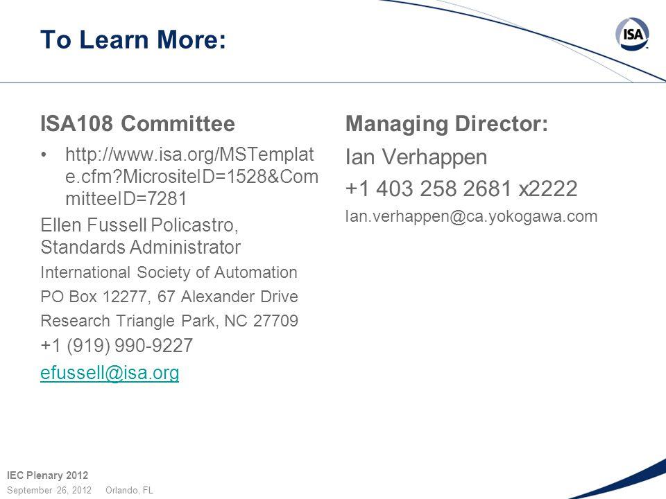 IEC Plenary 2012 September 26, 2012 Orlando, FL To Learn More: ISA108 Committee http://www.isa.org/MSTemplat e.cfm?MicrositeID=1528&Com mitteeID=7281 Ellen Fussell Policastro, Standards Administrator International Society of Automation PO Box 12277, 67 Alexander Drive Research Triangle Park, NC 27709 +1 (919) 990-9227 efussell@isa.org Managing Director: Ian Verhappen +1 403 258 2681 x2222 Ian.verhappen@ca.yokogawa.com