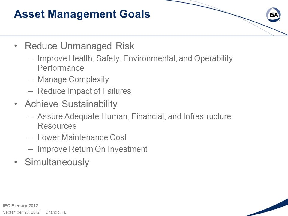 IEC Plenary 2012 September 26, 2012 Orlando, FL Asset Management Goals Reduce Unmanaged Risk –Improve Health, Safety, Environmental, and Operability P