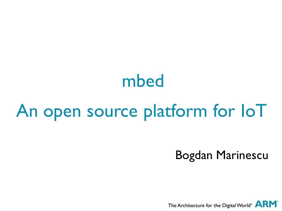 An open source platform for IoT Bogdan Marinescu mbed