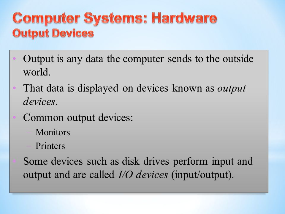 Output is any data the computer sends to the outside world. That data is displayed on devices known as output devices. Common output devices: – Monito