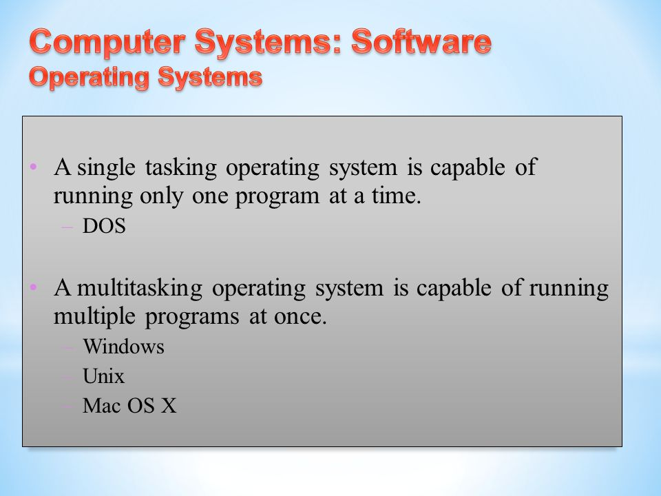 A single tasking operating system is capable of running only one program at a time. – DOS A multitasking operating system is capable of running multip