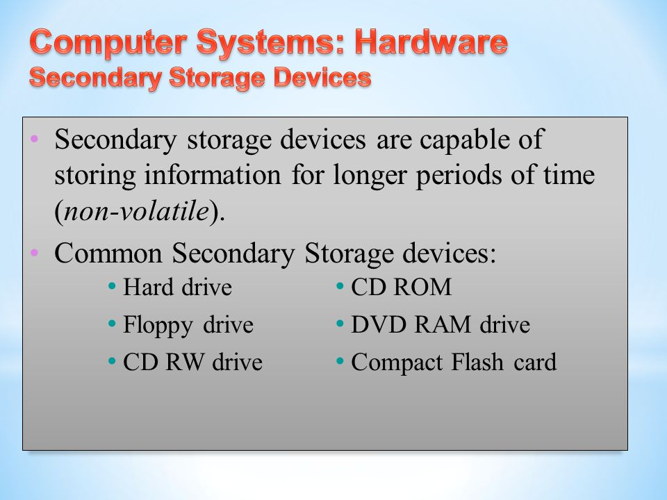 Secondary storage devices are capable of storing information for longer periods of time (non-volatile). Common Secondary Storage devices: Hard drive F