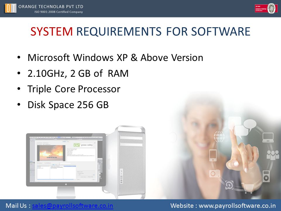 SYSTEM REQUIREMENTS FOR SOFTWARE Microsoft Windows XP & Above Version 2.10GHz, 2 GB of RAM Triple Core Processor Disk Space 256 GB Mail Us : sales@payrollsoftware.co.in Website : www.payrollsoftware.co.insales@payrollsoftware.co.in