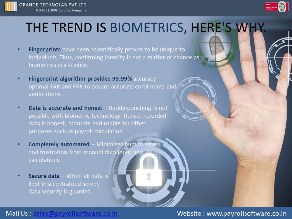 THE TREND IS BIOMETRICS, HERE'S WHY. Fingerprints have been scientifically proven to be unique to individuals. Thus, confirming identity is not a matt