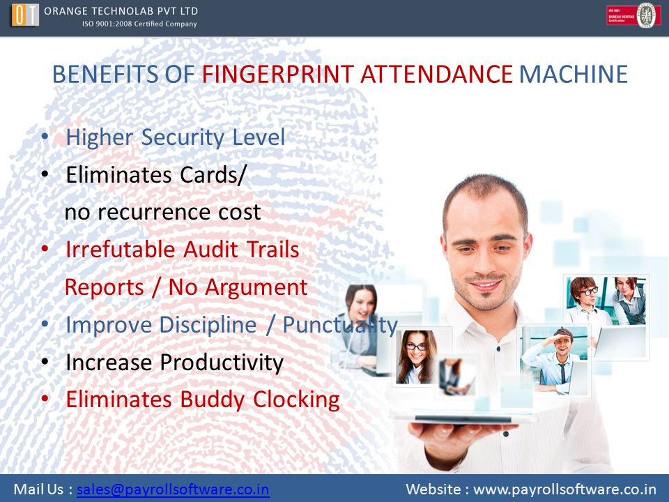 BENEFITS OF FINGERPRINT ATTENDANCE MACHINE Higher Security Level Eliminates Cards/ no recurrence cost Irrefutable Audit Trails Reports / No Argument Improve Discipline / Punctuality Increase Productivity Eliminates Buddy Clocking Mail Us : sales@payrollsoftware.co.in Website : www.payrollsoftware.co.insales@payrollsoftware.co.in