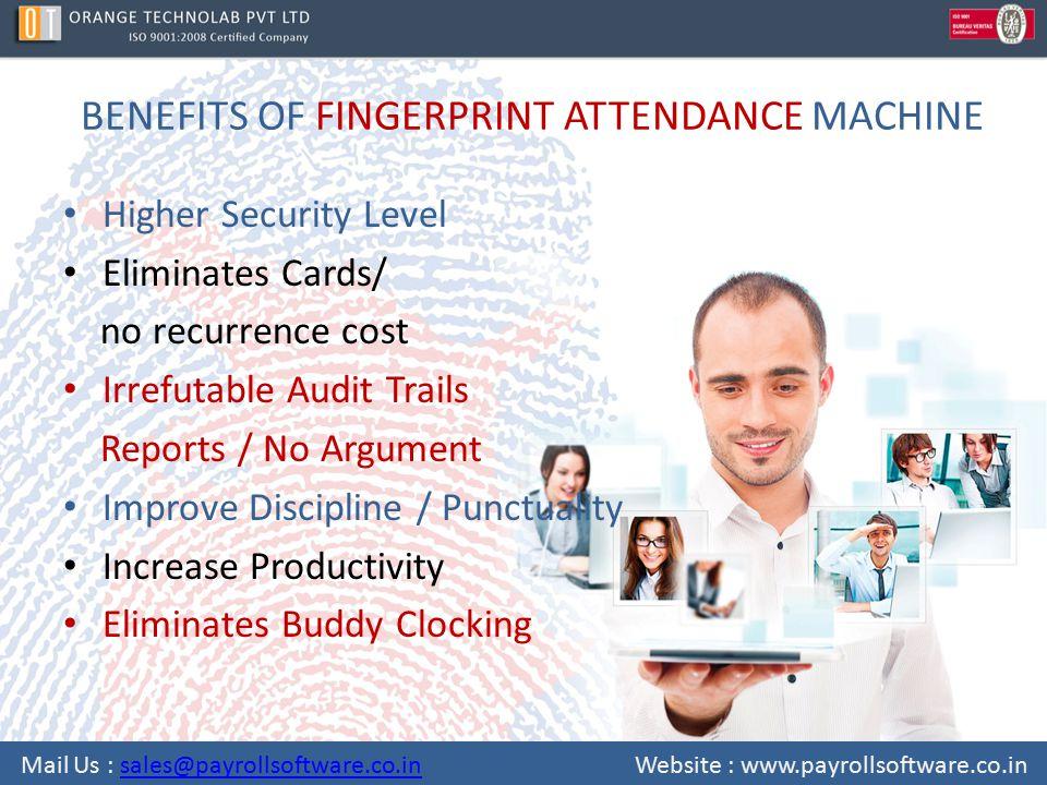 BENEFITS OF FINGERPRINT ATTENDANCE MACHINE Higher Security Level Eliminates Cards/ no recurrence cost Irrefutable Audit Trails Reports / No Argument I